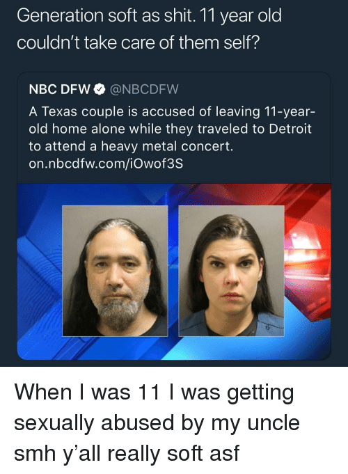 Being Alone, Detroit, and Home Alone: Generation soft as shit. 11 year old  couldn't take care of them self?  NBC DFW @NBCDFW  A Texas couple is accused of leaving 11-year-  old home alone while they traveled to Detroit  to attend a heavy metal concert.  on.nbcdfw.com/iOwof3S When I was 11 I was getting sexually abused by my uncle smh y'all really soft asf