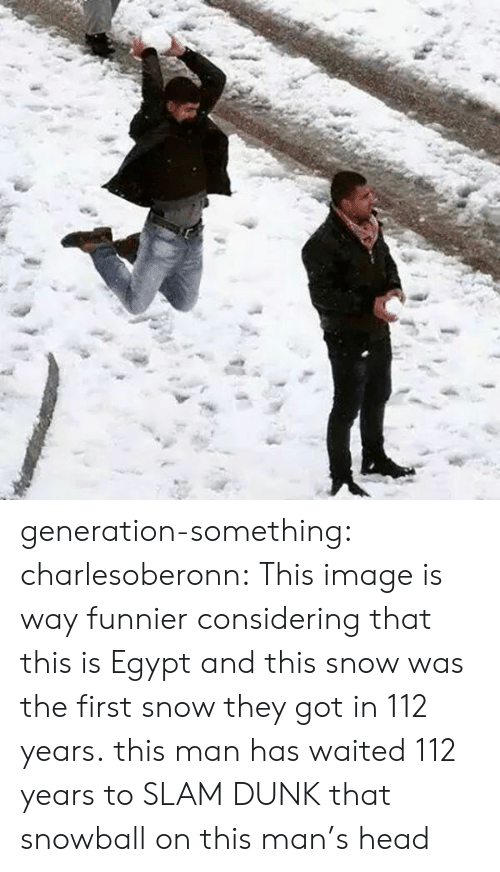 Dunk, Head, and Target: generation-something: charlesoberonn:  This image is way funnier considering that this is Egypt and this snow was the first snow they got in 112 years.  this man has waited 112 years to SLAM DUNK that snowball on this man's head