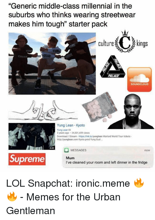 """yung lean: """"Generic middle-class millennial in the  suburbs who thinks wearing streetwear  makes him tough"""" starter pack  Culture C kings  00AD  EDILAn  SOUNDCLOUD  Yung Lean-Kyoto  Yung Leana  3 years ago 24531,659 views  Download Stream-https:llink tolyunglean Warlord World Tour tickets.  http://yunglean.com Kyoto prod Yung Gud...  MESSAGES  now  Supreme  Mum  I've cleaned your room and left dinner in the fridge LOL  Snapchat: ironic.meme 🔥🔥  - Memes for the Urban Gentleman"""