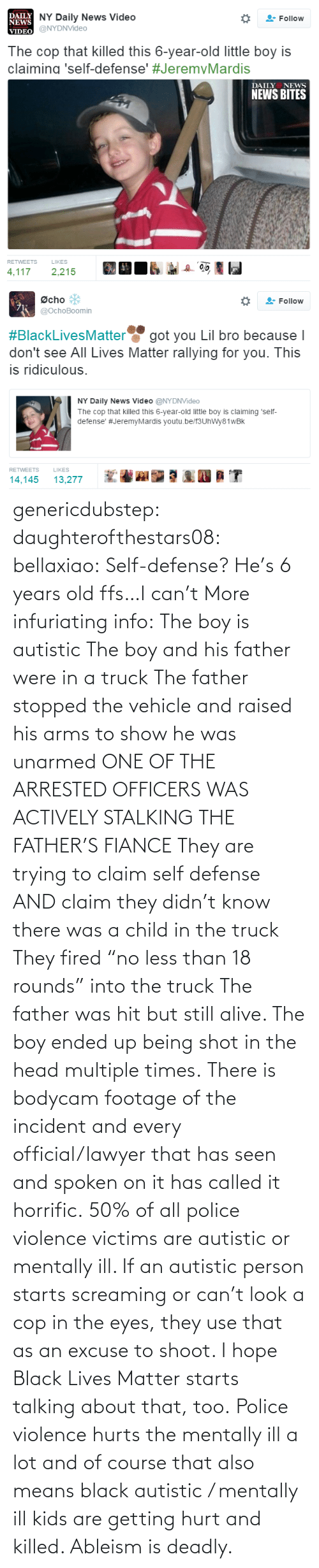 "On It: genericdubstep: daughterofthestars08:  bellaxiao:  Self-defense? He's 6 years old ffs…I can't  More infuriating info: The boy is autistic The boy and his father were in a truck The father stopped the vehicle and raised his arms to show he was unarmed ONE OF THE ARRESTED OFFICERS WAS ACTIVELY STALKING THE FATHER'S FIANCE They are trying to claim self defense AND claim they didn't know there was a child in the truck They fired ""no less than 18 rounds"" into the truck The father was hit but still alive. The boy ended up being shot in the head multiple times. There is bodycam footage of the incident and every official/lawyer that has seen and spoken on it has called it horrific.  50% of all police violence victims are autistic or mentally ill. If an autistic person starts screaming or can't look a cop in the eyes, they use that as an excuse to shoot. I hope Black Lives Matter starts talking about that, too. Police violence hurts the mentally ill a lot and of course that also means black autistic / mentally ill kids are getting hurt and killed. Ableism is deadly."