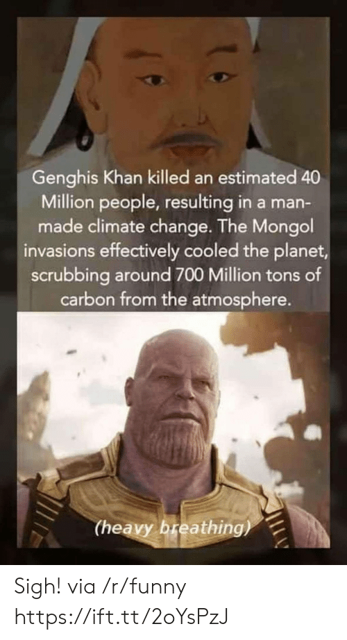 scrubbing: Genghis Khan killed an estimated 40  Million people, resulting in a man-  made climate change. The Mongol  invasions effectively cooled the planet  scrubbing around 700 Million tons of  carbon from the atmosphere.  (heavy breathing) Sigh! via /r/funny https://ift.tt/2oYsPzJ