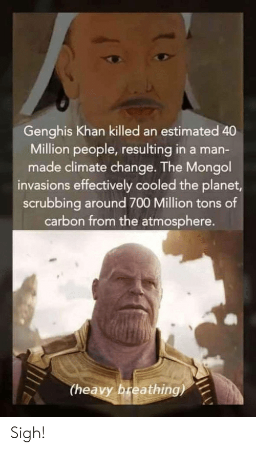 scrubbing: Genghis Khan killed an estimated 40  Million people, resulting in a man-  made climate change. The Mongol  invasions effectively cooled the planet  scrubbing around 700 Million tons of  carbon from the atmosphere.  (heavy breathing) Sigh!