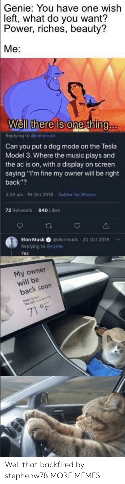 "Retweets: Genie: You have one wish  left, what do you want?  Power, riches, beauty?  Me:  Well there is one thing..  Replying to Gelonmusk  Can you put a dog mode on the Tesla  Model 3. Where the music plays and  the ac is on, with a display on screen  saying ""I'm fine my owner will be right  back""?  3:33 am  19 Oct 2018  Twitter for iPhane  72 Retweets  840 Likes  Elon Musk O elonmusk - 20 Oct 2018  Replying to @inynex  Yes  My owner  will be  back soon  71 °F Well that backfired by stephenw78 MORE MEMES"
