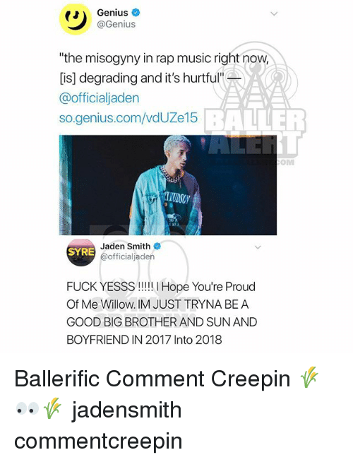 "willow: Genius  @Genius  ""the misogyny in rap music right now  [is] degrading and it's hurtful""  @officialjaden  so.genius.com/vdUZe15  BALLER  OM  Jaden Smith  @officialjaden  SYRE  FUCK YESSS!! Hope You're Proud  Of Me Willow. IM JUST TRYNA BE A  GOOD BIG BROTHER AND SUN AND  BOYFRIEND IN 2017 Into 2018 Ballerific Comment Creepin 🌾👀🌾 jadensmith commentcreepin"