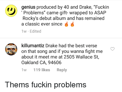 """Blackpeopletwitter, Drake, and Funny: genius produced by 40 and Drake, """"Fuckin  Problems"""" came gift-wrapped to ASAP  Rocky's debut album and has remained  a classic ever since  1w Edited  killumantiz Drake had the best verse  on that song and if you wanna fight me  about it meet me at 2505 Wallace St,  Oakland CA, 94606  w 119 likes Reply"""