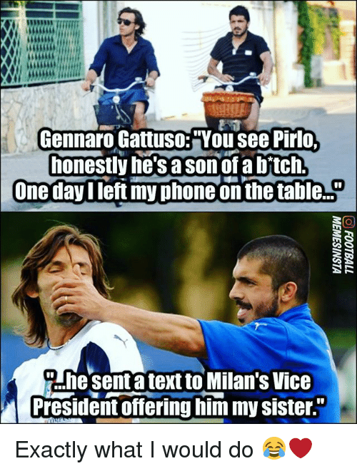 "pirlo: Gennaro Gattuso:""You see Pirlo  honestly he'sa sonof a bftch  One dayIleft my phone on the ta le..  Ahesenta text to Milan's Vice  President offering him my sister Exactly what I would do 😂❤"