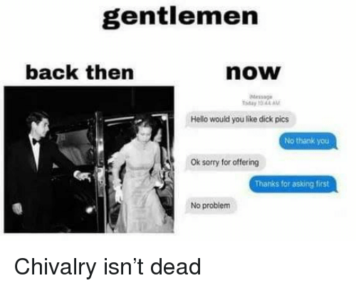 chivalry: gentlemen  back then  now  Message  ay 10 44AM  Hello would you like dick pics  No thank you  Ok sorry for offering  Thanks for asking first  No problem Chivalry isn't dead