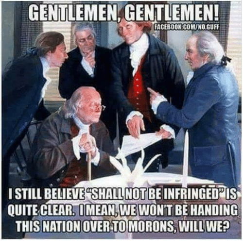 guff: GENTLEMEN GENTLEMEN!  FACEBOOK:COMUNO.GUFF  ISTILL BELIEVE  SHALL NOT BE INFRINGEDPIS  QUITE CLEAR, OMEAN,WEWON'T BE HANDING  THIS NATION OVER TOMORONS, WILL WE?