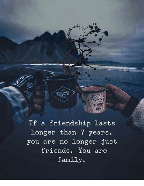 Family, Friends, and Friendship: GENTLEMEN  HAROWART  BEGIN  If a friendship lasts  longer than 7 years,  you are no longer just  friends. You are  family.
