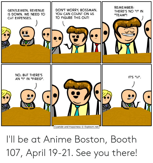 "Anime, Dank, and Boston: GENTLEMEN, REVENUE  S DOWN. WE NEED TO  CUT EXPENSES.  DON'T WORRY, BOSSMAN.  YOU CAN COUNT ON US  TO FIGURE THIS OUT!  REMEMBER:  THERE'S NO ""I"" IN  ""TEAM""!  NO, BUT THERE'S  AN ויי"" IN ""FIRED"".  IT'S ""u"".  Cyanide and HappinessExplosm.net I'll be at Anime Boston, Booth 107, April 19-21. See you there!"