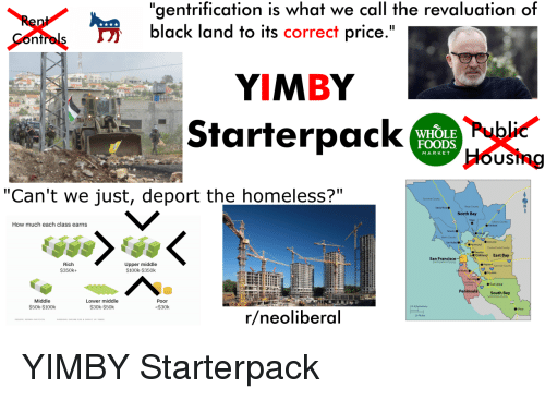 "Homeless, Starter Packs, and Black: ""gentrification is what we call the revaluation of  black land to its correct price.""  YIMBY  Starterpack  WHOLE Pu  FOODS  HOUS  MARKET  ""Can't we just, deport the homeless?""  North Bay  How much each class earns  Concerd  Oakland East Bay  San Francisco  Rich  $350k+  Upper middle  $100k $350k  Hapwad snede  ● San Jose  Peni  South Bay  Middle  $50k $100k  Lower middle  $30k-$50k  Poor  $30k  10 Klometers  r/neoliberal  20 Mles YIMBY Starterpack"