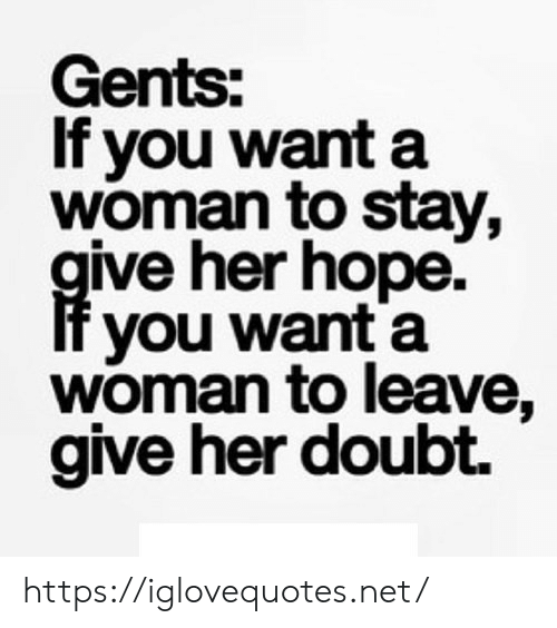 Doubt, Hope, and Her: Gents:  If you wanta  woman to stay,  ive her hope.  you want a  woman to leave.  give her doubt. https://iglovequotes.net/