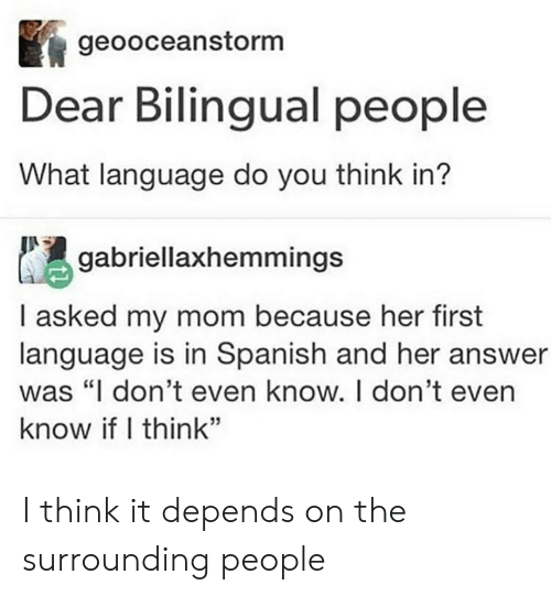 """Spanish, Tumblr, and Mom: geooceanstorm  Dear Bilingual people  What language do you think in?  gabriellaxhemmings  I asked my mom because her first  language is in Spanish and her answer  was """"I don't even know. I don't even  know if I think"""" I think it depends on the surrounding people"""