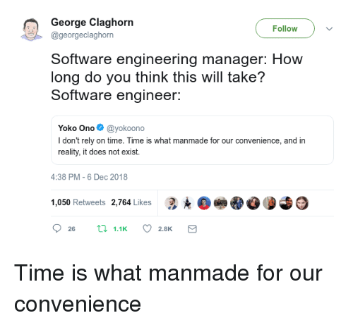 Does Not Exist: George Claghorn  Follow  @georgeclaghorn  Software engineering manager: How  long do you think this will take?  Software engineer:  Yoko Ono@yokoono  I don't rely on time. Time is what manmade for our convenience, and in  reality, it does not exist.  4:38 PM-6 Dec 2018  1,050 Retweets 2,764 Likes 3.е Time is what manmade for our convenience