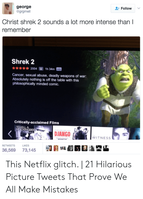 Philosophically: george  @grgmell  Follow  Christ shrek 2 sounds a lot more intense than l  remember  Shrek 2  2004 U 1h 34m HD  Cancer, sexual abuse, deadly weapons of war:  Absolutely nothing is off the table with this  philosophically minded comic.  Critically-acclaimed Films  TO KILL  WITNESs  RETWEETSL  36,569 73,145 This Netflix glitch. | 21 Hilarious Picture Tweets That Prove We All Make Mistakes