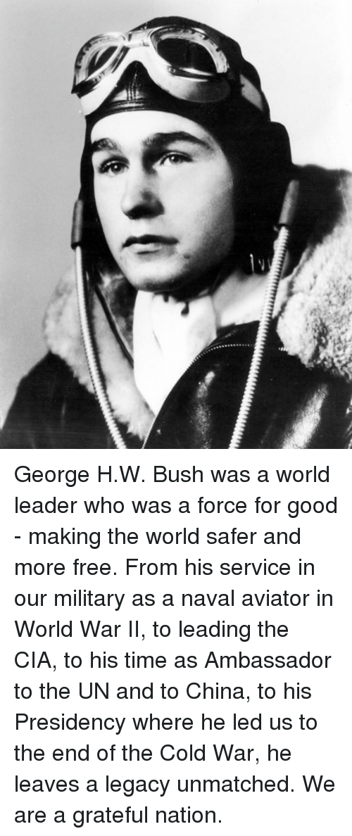 China, Free, and Good: George H.W. Bush was a world leader who was a force for good - making the world safer and more free. From his service in our military as a naval aviator in World War II, to leading the CIA, to his time as Ambassador to the UN and to China, to his Presidency where he led us to the end of the Cold War, he leaves a legacy unmatched. We are a grateful nation.