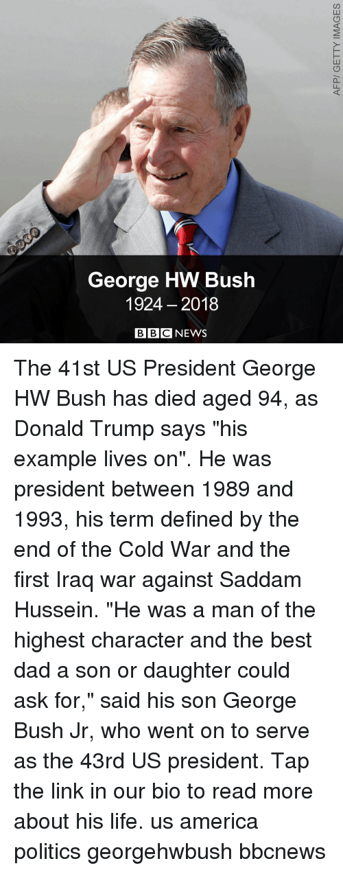 """America, Dad, and Donald Trump: George HW Bush  1924 2018  BBC NEWS The 41st US President George HW Bush has died aged 94, as Donald Trump says """"his example lives on"""". He was president between 1989 and 1993, his term defined by the end of the Cold War and the first Iraq war against Saddam Hussein. """"He was a man of the highest character and the best dad a son or daughter could ask for,"""" said his son George Bush Jr, who went on to serve as the 43rd US president. Tap the link in our bio to read more about his life. us america politics georgehwbush bbcnews"""