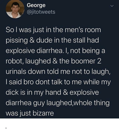 dude: George  @jitotweets  Sol was just in the men's room  pissing & dude in the stall had  explosive diarrhea. I, not being a  robot, laughed & the boomer 2  urinals down told me not to laugh,  I said bro dont talk to me while my  dick is in my hand & explosive  diarrhea guy laughed,whole thing  was just bizarre .