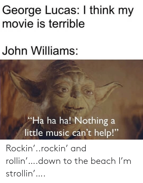 "Beach: George Lucas: I think my  movie is terrible  John Williams:  ""Ha ha ha! Nothing a  little music can't help!"" Rockin'..rockin' and rollin'….down to the beach I'm strollin'…."