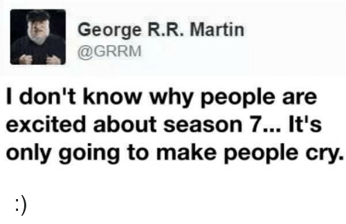 Excits: George R. R. Martin  @GRRM  I don't know why people are  excited about season 7... It's  only going to make people cry. :)