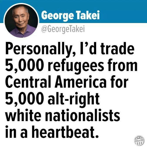 alt-right: George Takei  @GeorgeTakei  Personally, l'd trade  5,000 refugees from  Central America for  5,000 alt-right  white nationalists  in a heartbeat.  Other98