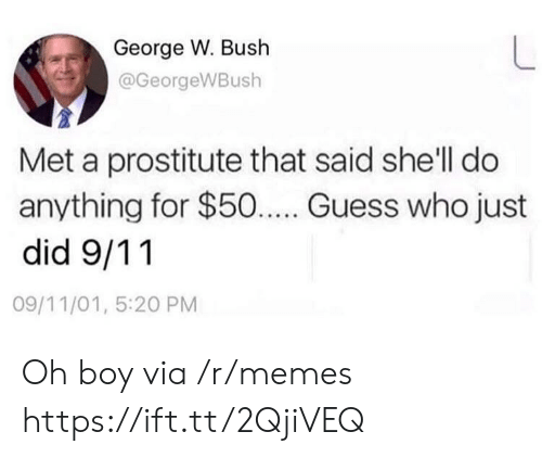 George W. Bush: George W. Bush  @GeorgeWBush  Met a prostitute that said she'll do  anything for $50... Guess who just  did 9/11  09/11/01, 5:20 PM Oh boy via /r/memes https://ift.tt/2QjiVEQ