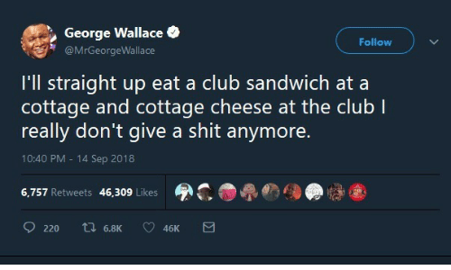 Club, Shit, and George Wallace: George Wallace  Follow  @MrGeorgeWallace  I'll straight up eat a club sandwich at a  cottage and cottage cheese at the club I  really don't give a shit anymore.  10:40 PM 14 Sep 2018  6,757 Retweets 46,309 Likes  ti 6.8K  220  46K