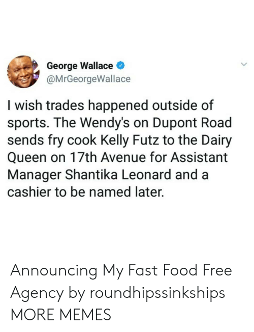 dairy queen: George Wallace  @MrGeorgeWallace  I wish trades happened outside of  sports. The Wendy's on Dupont Road  sends fry cook Kelly Futz to the Dairy  Queen on 17th Avenue for Assistant  Manager Shantika Leonard and a  cashier to be named later. Announcing My Fast Food Free Agency by roundhipssinkships MORE MEMES