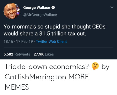 economics: George Wallace  @MrGeorgeWallace  Yo momma's so stupid she thought CEOs  would share a $1.5 trillion tax cut.  18:16 17 Feb 19 Twitter Web Client  5,502 Retweets 27.9K Likes Trickle-down economics? 🤔 by CatfishMerrington MORE MEMES