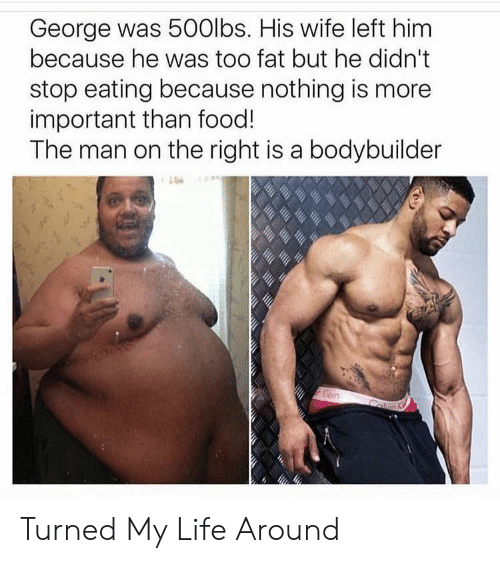 Food, Life, and Wife: George was 500lbs. His wife left him  because he was too fat but he didn't  stop eating because nothing is more  important than food!  The man on the right is a bodybuilder Turned My Life Around
