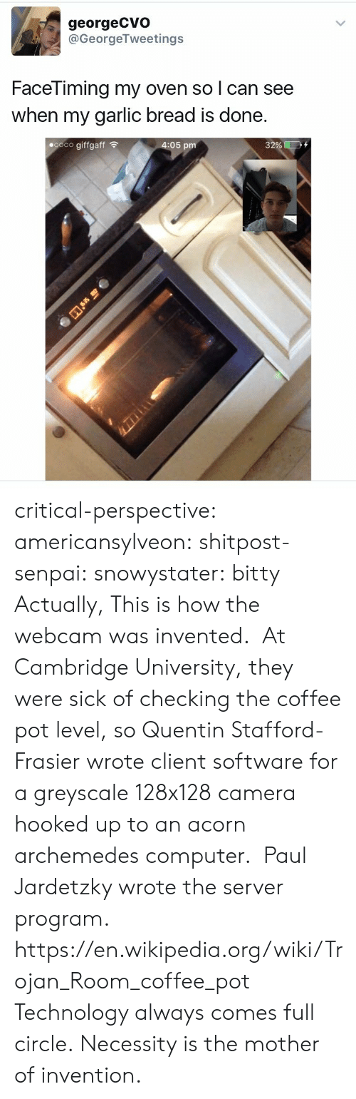 acorn: georgeCVo  @GeorgeTweetings  FaceTiming my oven so l can see  when my garlic bread is done  oooo giffgaff  4:05 pm  32% ED critical-perspective: americansylveon:  shitpost-senpai:   snowystater:  bitty  Actually, This is how the webcam was invented. At Cambridge University, they were sick of checking the coffee pot level, so Quentin Stafford-Frasier wrote client software for a greyscale 128x128 camera hooked up to an acorn archemedes computer.  Paul Jardetzky wrote the server program. https://en.wikipedia.org/wiki/Trojan_Room_coffee_pot   Technology always comes full circle.  Necessity is the mother of invention.