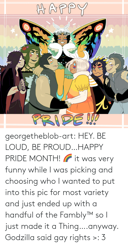pic: georgetheblob-art: HEY. BE LOUD, BE PROUD…HAPPY PRIDE MONTH! 🌈 it was very funny while I was picking and choosing who I wanted to put into this pic for most variety and just ended up with a handful of the Fambly™ so I just made it a Thing….anyway. Godzilla said gay rights >: 3