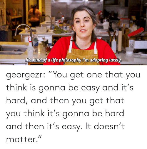 """matter: georgezr:    """"You get one that you think is gonna be easy and it's hard, and then you get that you think it's gonna be hard and then it's easy. It doesn't matter."""""""