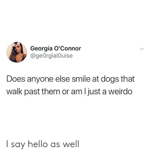 weirdo: Georgia O'Connor  @geOrgialOuise  Does anyone else smile at dogs that  walk past them or am I just a weirdo I say hello as well