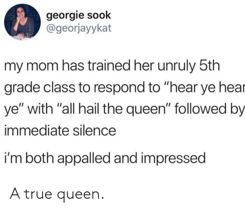 """Appalled, True, and Queen: georgie sook  @georjayykat  my mom has trained her unruly 5th  grade class to respond to """"hear ye hea  ye"""" with """"all hail the queen"""" followed by  immediate silence  i'm both appalled and impressed A true queen."""