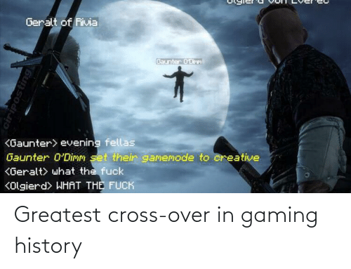 Creative: Geralt of Rivia  Baunter 0'Dirm  <Gaunter> evening fellas  Gaunter 0'Dimm set their gamemode to creative  KGeralt> what the fuck  KOlgierd> WHAT THE FUCK  ciriposting Greatest cross-over in gaming history