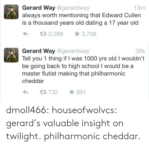 edward: Gerard Way @gerardway  always worth mentioning that Edward Cullen  is a thousand years old dating a 17 year old  13m  2,388  3,708   Gerard Way @gerardway  Tell you 1 thing if I was 1000 yrs old I wouldn't  be going back to high school I would be  master flutist making that philharmonic  30s  cheddar  991  732 dmoll466: houseofwolvcs: gerard's valuable insight on twilight.  philharmonic cheddar.