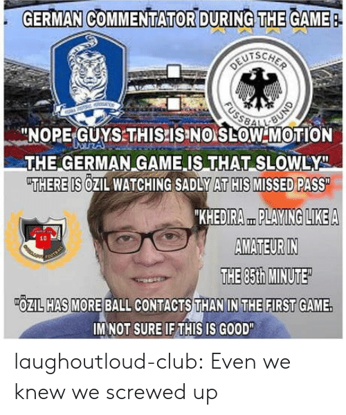 "Commentator: GERMAN COMMENTATOR DURING THE GAME  -NOPE-GUYSTHISPISINO LOW MOTION  THE GERMAN GAME IS THAT SLOWLY  THERE IS OZIL WATCHING SADLY AT HIS MISSED PASS  KHEDIRA PLAYING LIKEA  AMATEUR IN  THE 85th MINUTE  10  OZIL HAS MORE BALL CONTACTS THAN IN THE FIRST GAME.  IM NOT SURE IF THIS IS GOOD"" laughoutloud-club:  Even we knew we screwed up"