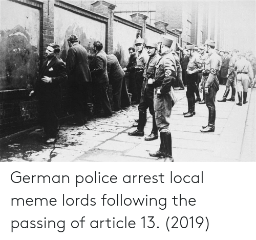 Meme, Police, and Local: German police arrest local meme lords following the passing of article 13. (2019)