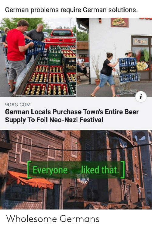 towns: German problems require German solutions.  aa  Ur Rroter  Paiaar  9GAG.COM  German Locals Purchase Town's Entire Beer  Supply To Foil Neo-Nazi Festival  liked that.  Everyone Wholesome Germans