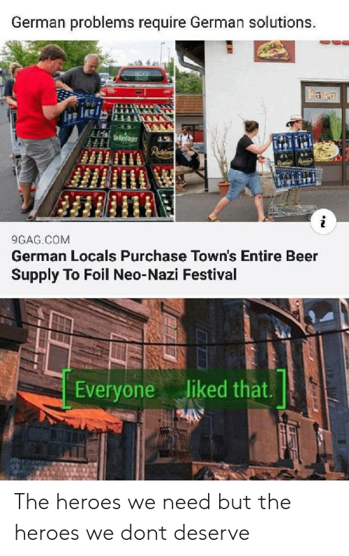 towns: German problems require German solutions.  Faa  Urroaer  9GAG COM  German Locals Purchase Town's Entire Beer  Supply To Foil Neo-Nazi Festival  Everyone liked that. The heroes we need but the heroes we dont deserve