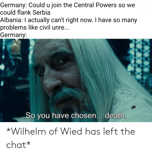 central powers: Germany: Could u join the Central Powers so we  could flank Serbia  Albania: I actually can't right now. I have so many  problems like civil unre...  Germany:  So you have chosen... death. *Wilhelm of Wied has left the chat*