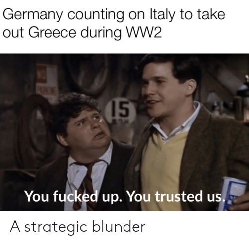 counting: Germany counting on Italy to take  out Greece during WW2  15  You fucked up. You trusted us. A strategic blunder