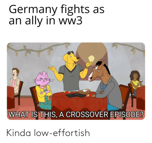 Low: Germany fights as  an ally in ww3  WHAT IS THIS, A CROSSOVER EPISODE? Kinda low-effortish