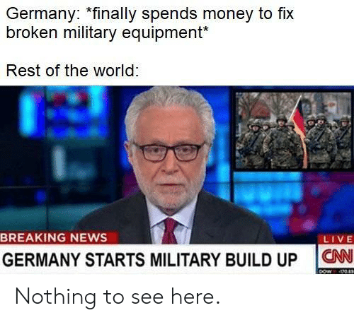 Equipment: Germany: *finally spends money to fix  broken military equipment*  Rest of the world  BREAKING NEWS  LIVE  GERMANY STARTS MILITARY BUILD UP ON Nothing to see here.