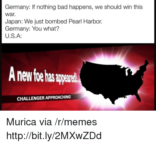 murica: Germany: If nothing bad happens, we should win this  war.  Japan: We just bombed Pearl Harbor.  Germany: You what?  U.S.A:  nd  CHALLENGER APPROACHING Murica via /r/memes http://bit.ly/2MXwZDd