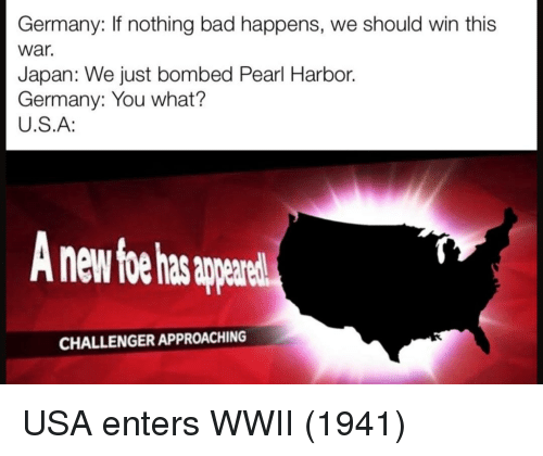 Challenger: Germany: If nothing bad happens, we should win this  war.  Japan: We just bombed Pearl Harbor.  Germany: You what?  U.S.A:  nd  CHALLENGER APPROACHING USA enters WWII (1941)
