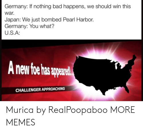 murica: Germany: If nothing bad happens, we should win this  war.  Japan: We just bombed Pearl Harbor.  Germany: You what?  U.S.A:  nd  CHALLENGER APPROACHING Murica by RealPoopaboo MORE MEMES