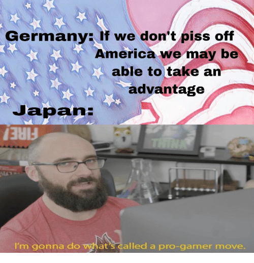 America, Fire, and Germany: Germany: If we don't piss off  America we may be  able to take an  advantage  Japan:  THINK  FIRE!  I'm gonna do what's called a pro-gamer move.