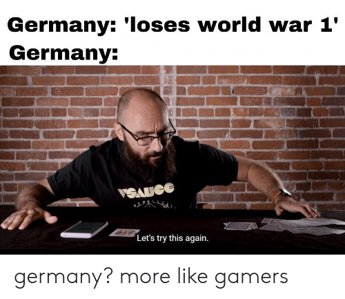 This Again: Germany: 'Ioses world war 1'  Germany:  VSAUGE  Let's try this again germany? more like gamers
